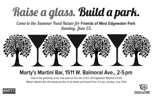 Raise a glass. Build a Park. Come to the Summer Fund Raiser for Friends of West Edgewater Park Sunday, June 23. Marty's Martini Bar, 1511 W. Balmoral Ave., 2-5 pm. Help in the greening of our new park on the site of the old Edgewater Medical Center. Marty's Martini Bar will donate profits of all drinks purchased from 2-5 pm, Sunday, June 23rd.